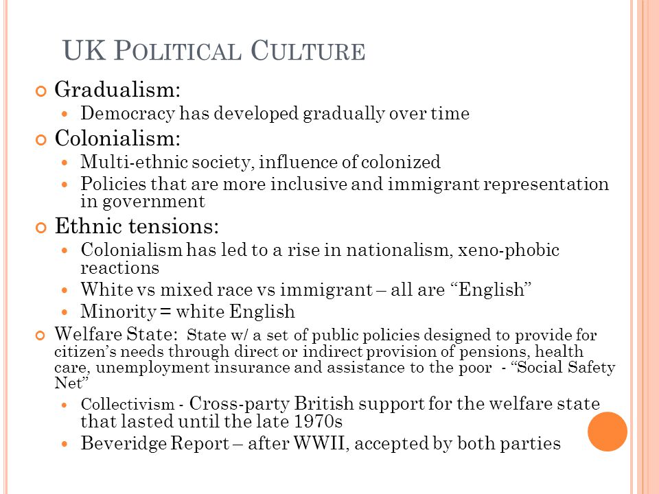 UK P OLITICAL C ULTURE Gradualism: Democracy has developed gradually over time Colonialism: Multi-ethnic society, influence of colonized Policies that are more inclusive and immigrant representation in government Ethnic tensions: Colonialism has led to a rise in nationalism, xeno-phobic reactions White vs mixed race vs immigrant – all are English Minority = white English Welfare State: State w/ a set of public policies designed to provide for citizen's needs through direct or indirect provision of pensions, health care, unemployment insurance and assistance to the poor - Social Safety Net Collectivism - Cross-party British support for the welfare state that lasted until the late 1970s Beveridge Report – after WWII, accepted by both parties
