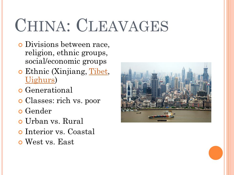 C HINA : C LEAVAGES Divisions between race, religion, ethnic groups, social/economic groups Ethnic (Xinjiang, Tibet, Uighurs)Tibet Uighurs Generational Classes: rich vs.