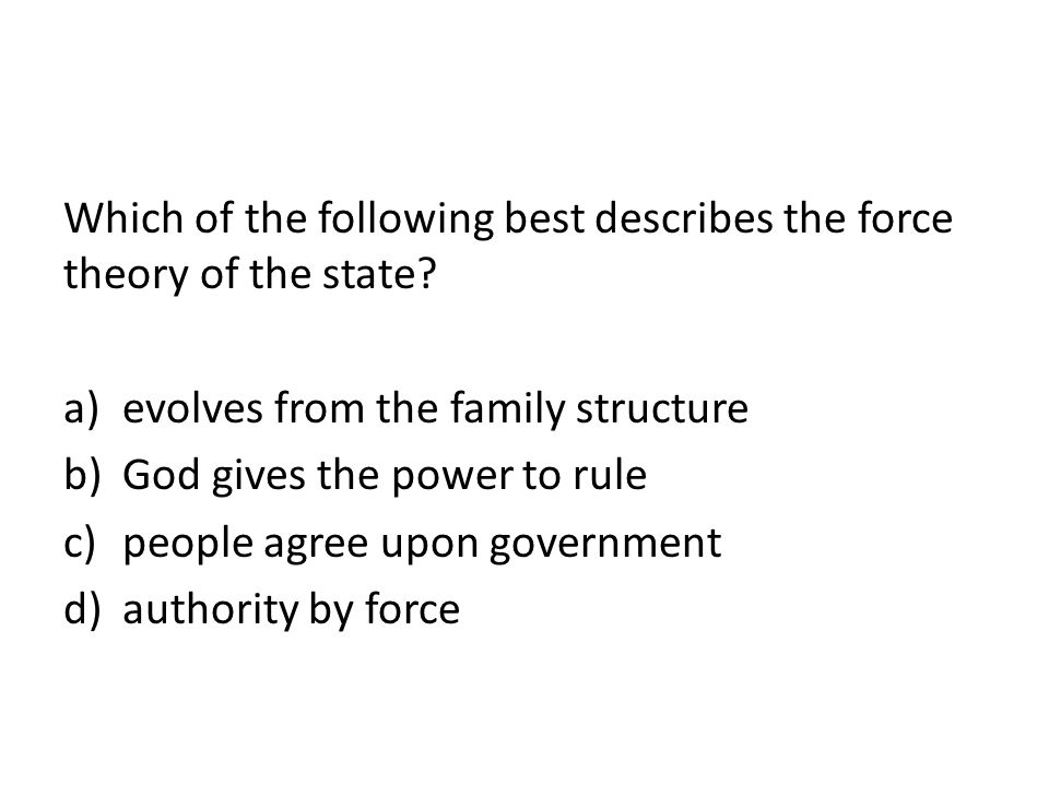 Which of the following best describes the force theory of the state? a)evolves from the family structure b)God gives the power to rule c)people agree