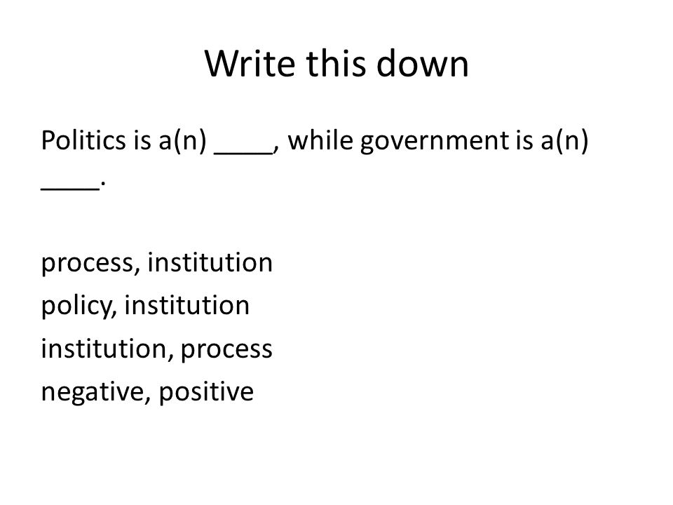 Write this down Politics is a(n) ____, while government is a(n) ____. process, institution policy, institution institution, process negative, positive