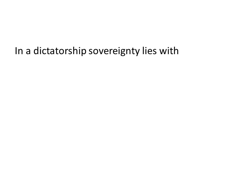 In a dictatorship sovereignty lies with