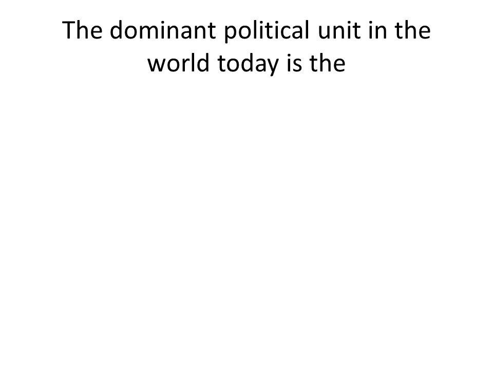 The dominant political unit in the world today is the