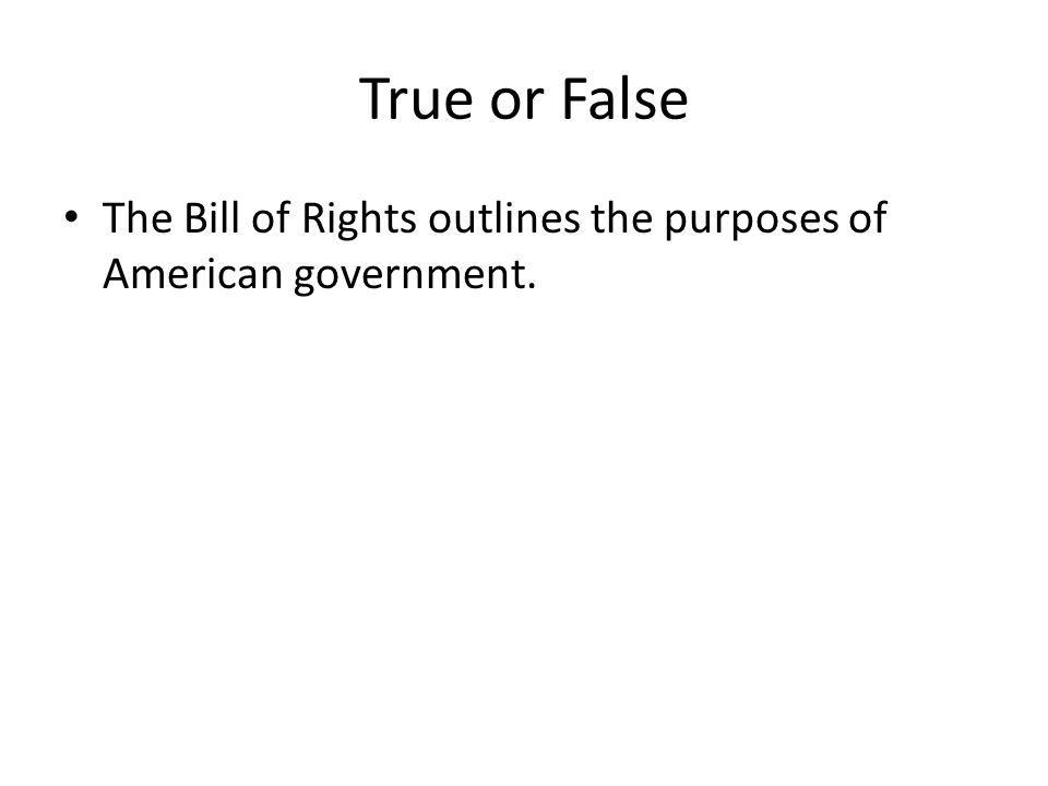 True or False The Bill of Rights outlines the purposes of American government.