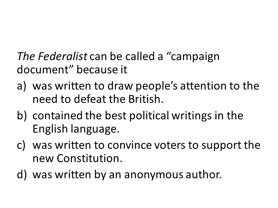 "The Federalist can be called a ""campaign document"" because it a)was written to draw people's attention to the need to defeat the British. b)contained"