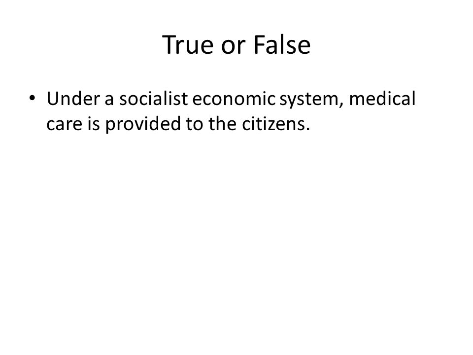 True or False Under a socialist economic system, medical care is provided to the citizens.