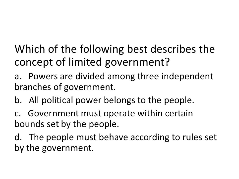Which of the following best describes the concept of limited government? a. Powers are divided among three independent branches of government. b. All