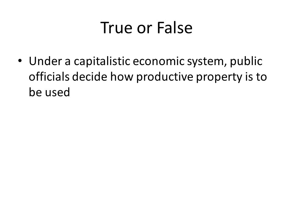 True or False Under a capitalistic economic system, public officials decide how productive property is to be used