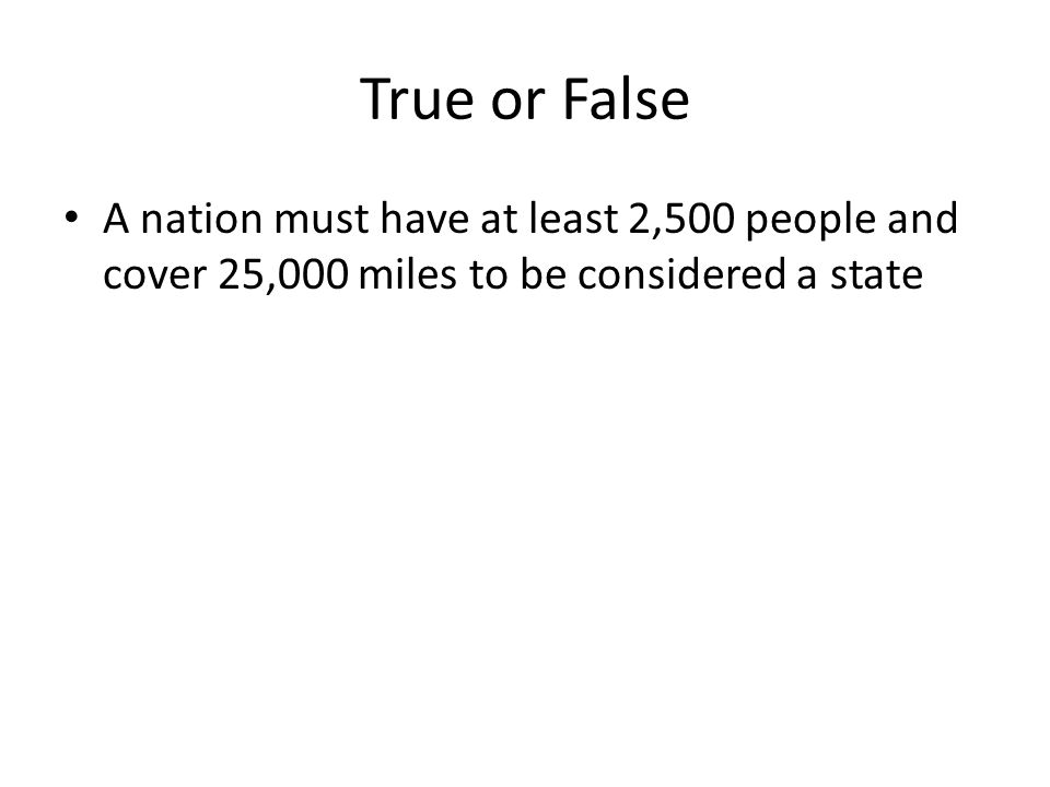 True or False A nation must have at least 2,500 people and cover 25,000 miles to be considered a state
