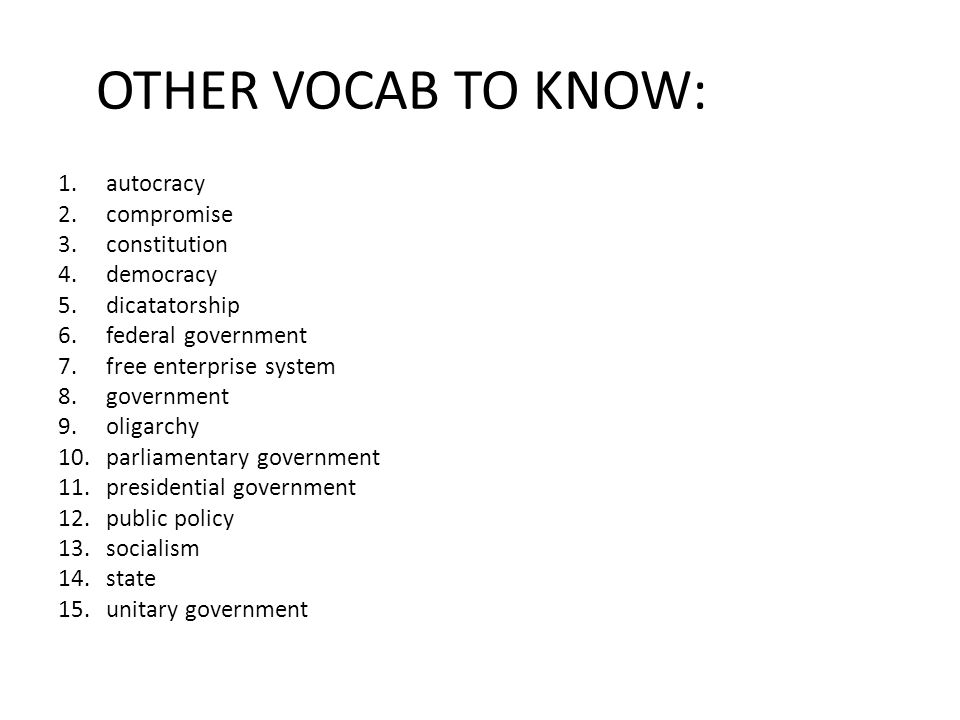 OTHER VOCAB TO KNOW: 1.autocracy 2.compromise 3.constitution 4.democracy 5.dicatatorship 6.federal government 7.free enterprise system 8.government 9.