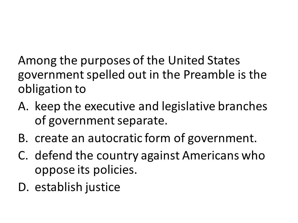 Among the purposes of the United States government spelled out in the Preamble is the obligation to A.keep the executive and legislative branches of g