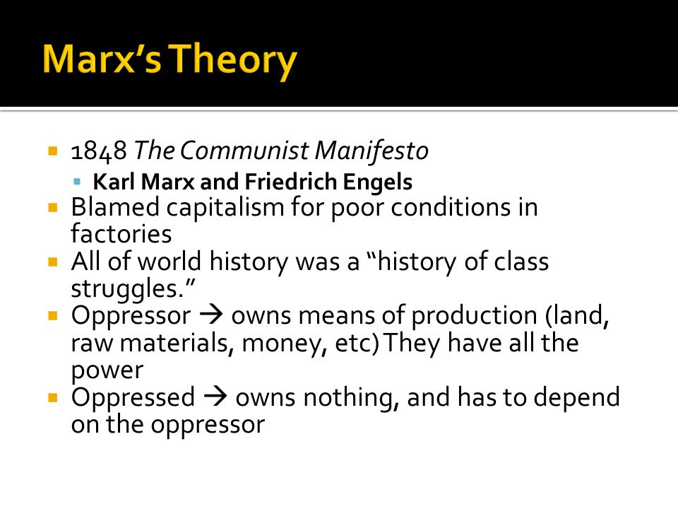  1848 The Communist Manifesto  Karl Marx and Friedrich Engels  Blamed capitalism for poor conditions in factories  All of world history was a history of class struggles.  Oppressor  owns means of production (land, raw materials, money, etc) They have all the power  Oppressed  owns nothing, and has to depend on the oppressor