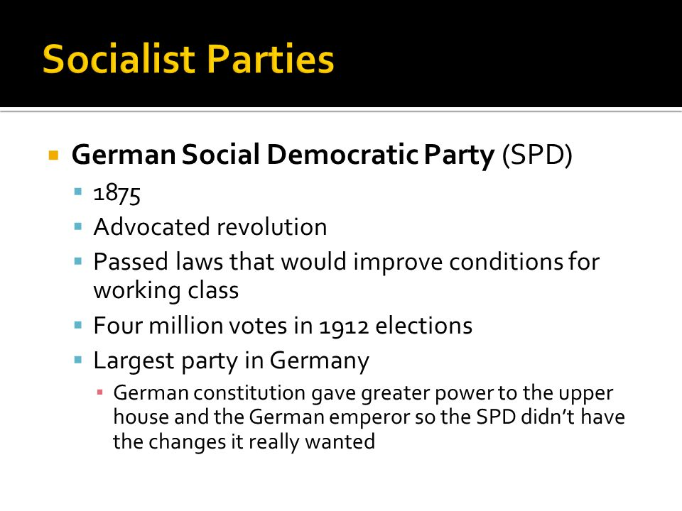  German Social Democratic Party (SPD)  1875  Advocated revolution  Passed laws that would improve conditions for working class  Four million votes in 1912 elections  Largest party in Germany ▪ German constitution gave greater power to the upper house and the German emperor so the SPD didn't have the changes it really wanted