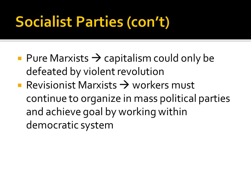 Pure Marxists  capitalism could only be defeated by violent revolution  Revisionist Marxists  workers must continue to organize in mass political parties and achieve goal by working within democratic system