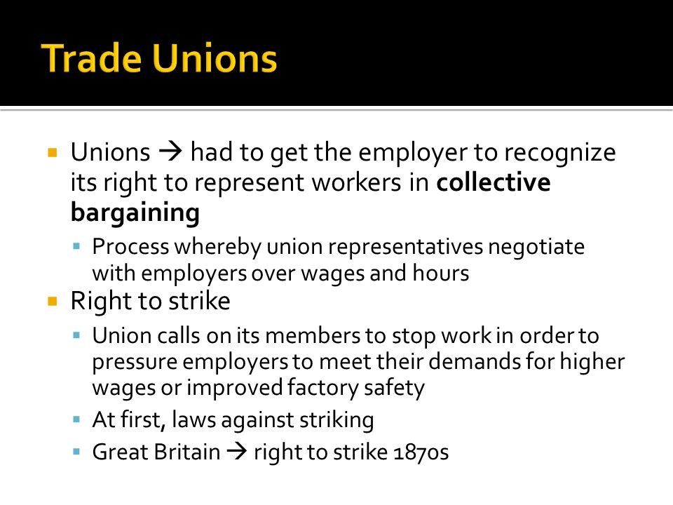  Unions  had to get the employer to recognize its right to represent workers in collective bargaining  Process whereby union representatives negotiate with employers over wages and hours  Right to strike  Union calls on its members to stop work in order to pressure employers to meet their demands for higher wages or improved factory safety  At first, laws against striking  Great Britain  right to strike 1870s