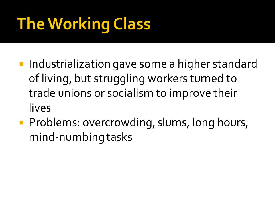  Industrialization gave some a higher standard of living, but struggling workers turned to trade unions or socialism to improve their lives  Problems: overcrowding, slums, long hours, mind-numbing tasks