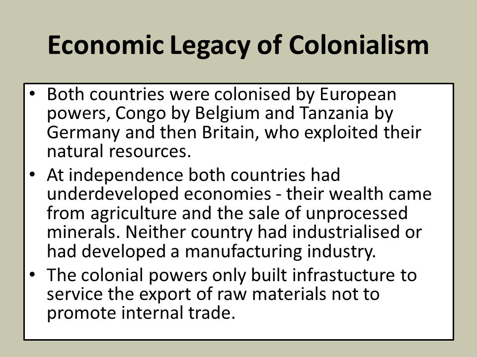 Economic Legacy of Colonialism Both countries were colonised by European powers, Congo by Belgium and Tanzania by Germany and then Britain, who exploi