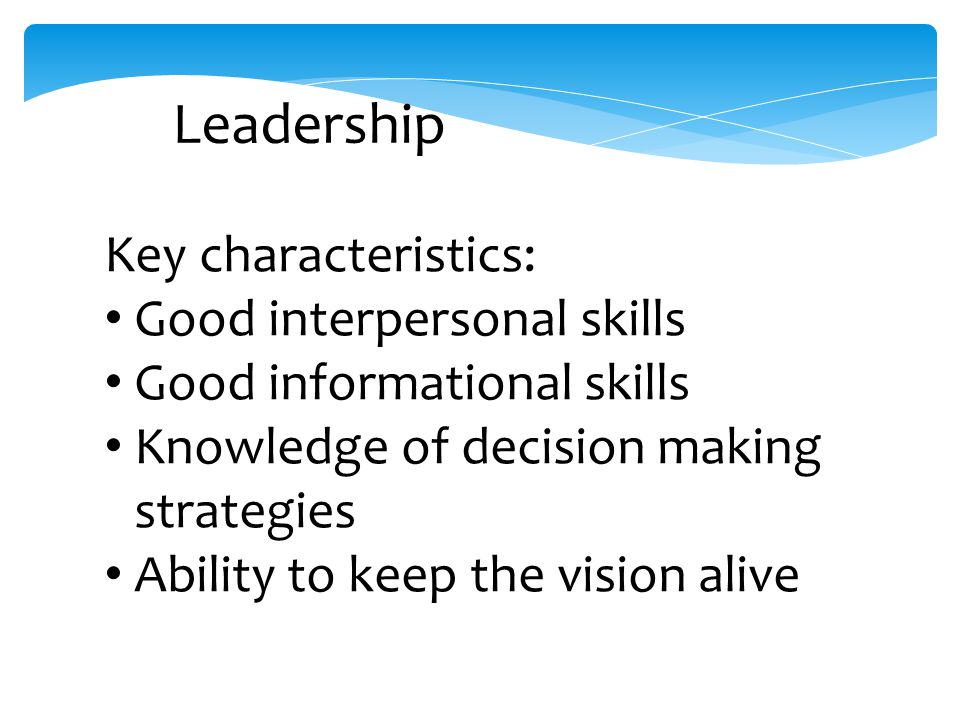 Leadership Key characteristics: Good interpersonal skills Good informational skills Knowledge of decision making strategies Ability to keep the vision alive