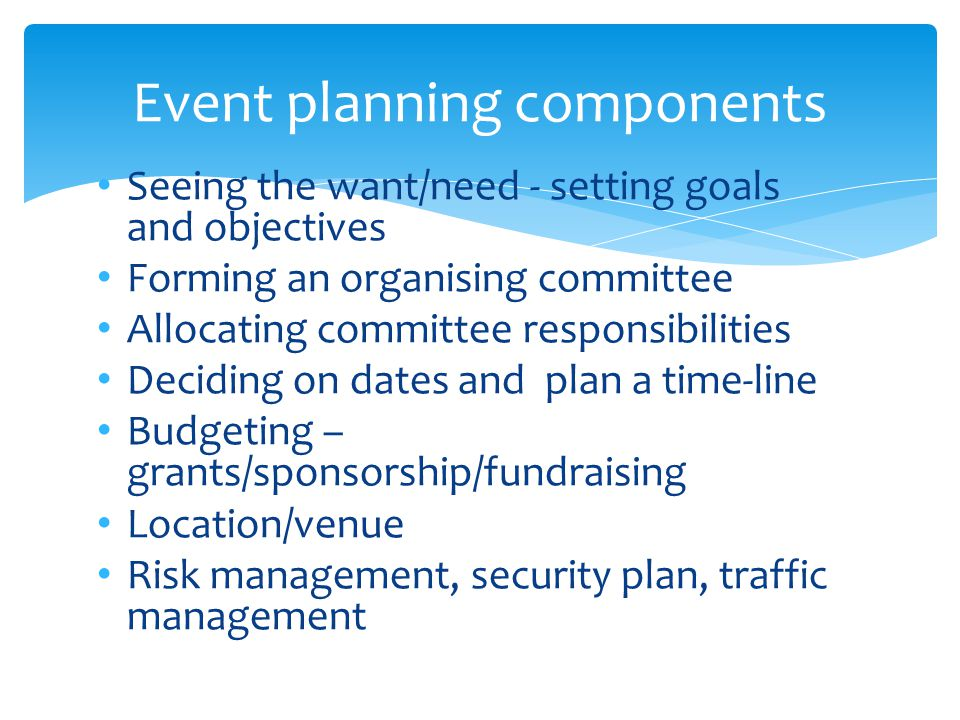 Seeing the want/need - setting goals and objectives Forming an organising committee Allocating committee responsibilities Deciding on dates and plan a time-line Budgeting – grants/sponsorship/fundraising Location/venue Risk management, security plan, traffic management Event planning components