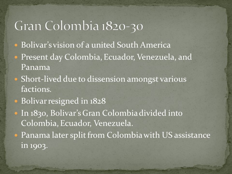 Bolivar's vision of a united South America Present day Colombia, Ecuador, Venezuela, and Panama Short-lived due to dissension amongst various factions.