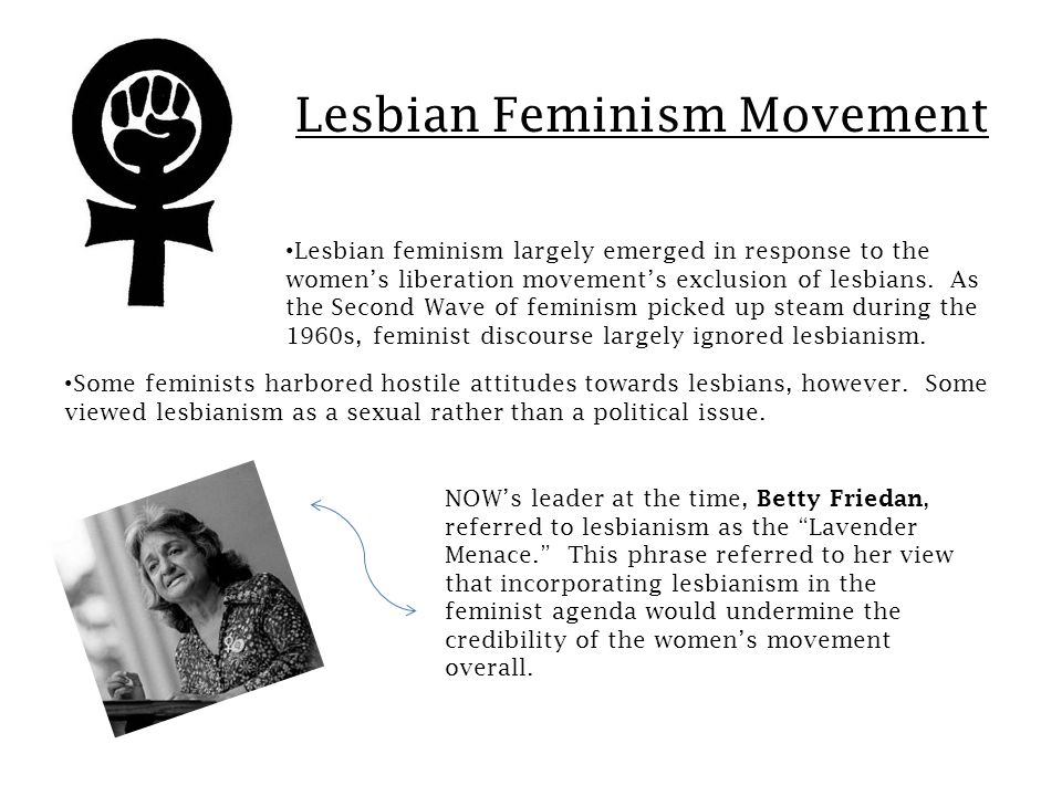 Lesbian Feminism Movement Lesbian feminism largely emerged in response to the women's liberation movement's exclusion of lesbians.
