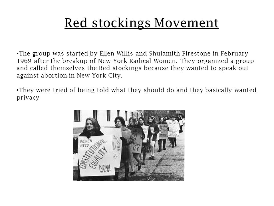 Red stockings Movement The group was started by Ellen Willis and Shulamith Firestone in February 1969 after the breakup of New York Radical Women.