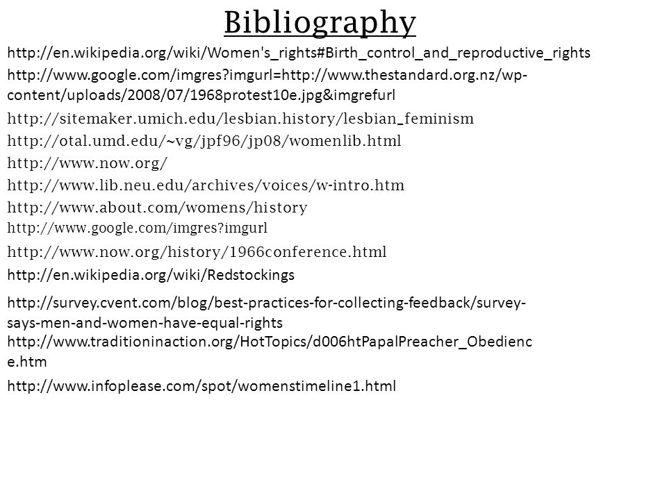 Bibliography http://sitemaker.umich.edu/lesbian.history/lesbian_feminism http://otal.umd.edu/~vg/jpf96/jp08/womenlib.html http://www.lib.neu.edu/archives/voices/w-intro.htm http://www.about.com/womens/history http://www.now.org/ http://www.now.org/history/1966conference.html http://www.google.com/imgres imgurl http://en.wikipedia.org/wiki/Redstockings http://www.google.com/imgres imgurl=http://www.thestandard.org.nz/wp- content/uploads/2008/07/1968protest10e.jpg&imgrefurl http://en.wikipedia.org/wiki/Women s_rights#Birth_control_and_reproductive_rights http://survey.cvent.com/blog/best-practices-for-collecting-feedback/survey- says-men-and-women-have-equal-rights http://www.traditioninaction.org/HotTopics/d006htPapalPreacher_Obedienc e.htm http://www.infoplease.com/spot/womenstimeline1.html