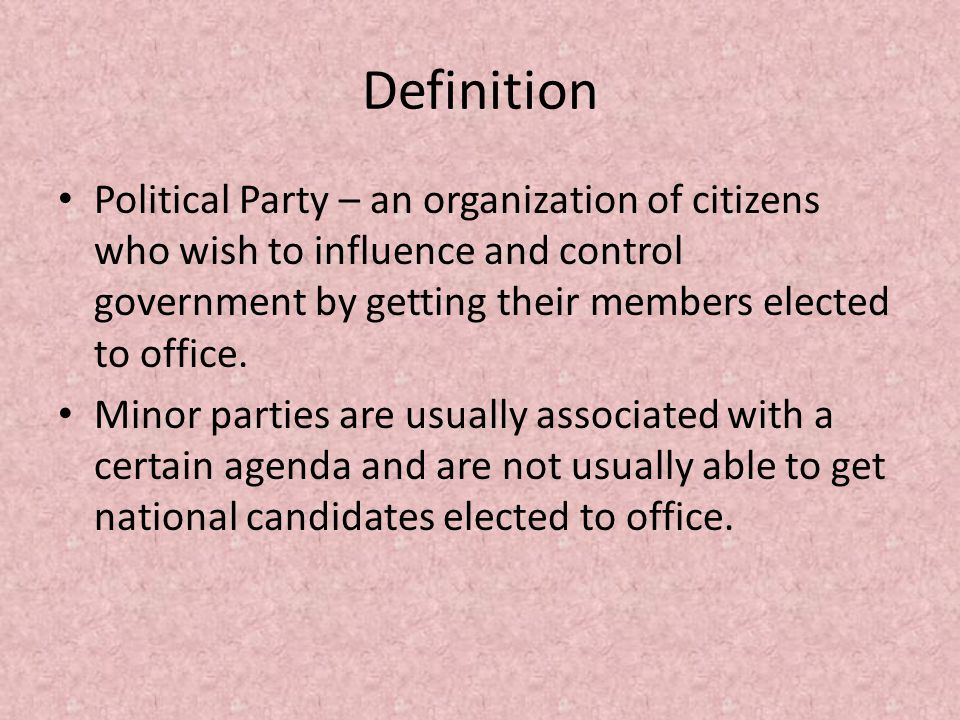 Definition Political Party – an organization of citizens who wish to influence and control government by getting their members elected to office.