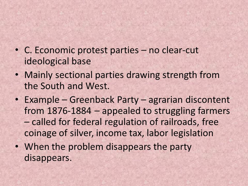 C. Economic protest parties – no clear-cut ideological base Mainly sectional parties drawing strength from the South and West. Example – Greenback Par