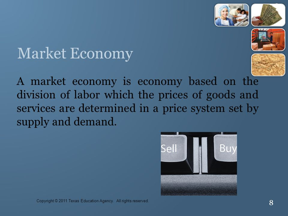 8 Market Economy A market economy is economy based on the division of labor which the prices of goods and services are determined in a price system set by supply and demand.