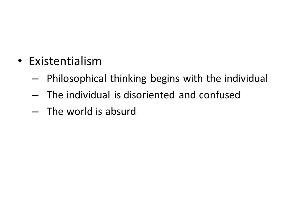 Existentialism – Philosophical thinking begins with the individual – The individual is disoriented and confused – The world is absurd