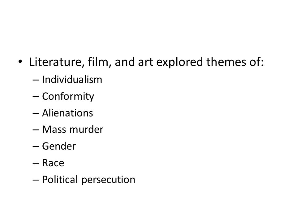Literature, film, and art explored themes of: – Individualism – Conformity – Alienations – Mass murder – Gender – Race – Political persecution