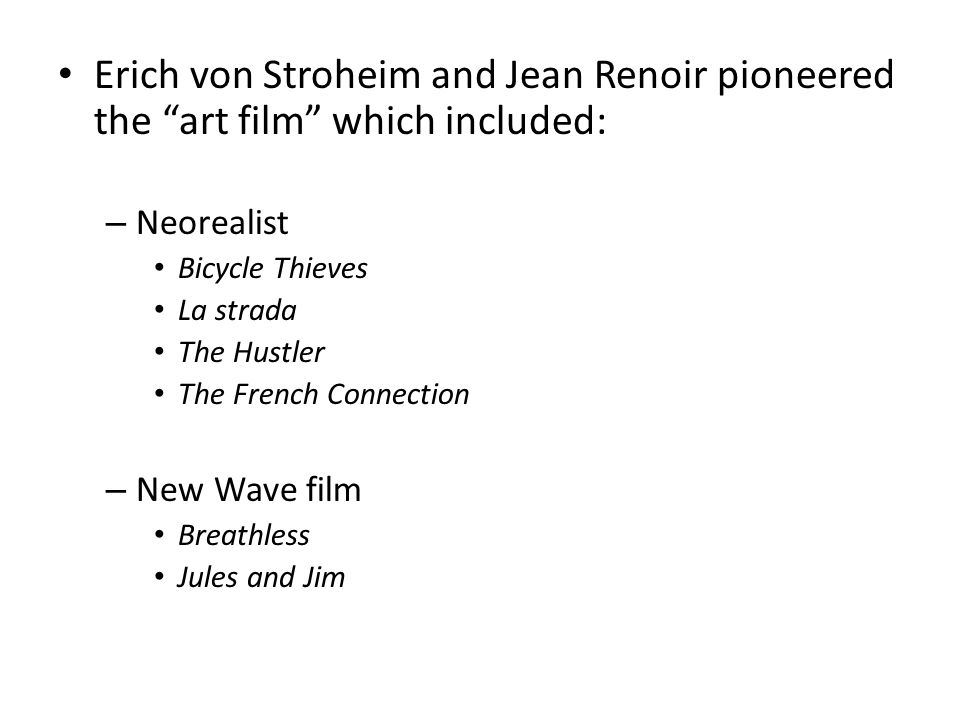 "Erich von Stroheim and Jean Renoir pioneered the ""art film"" which included: – Neorealist Bicycle Thieves La strada The Hustler The French Connection –"