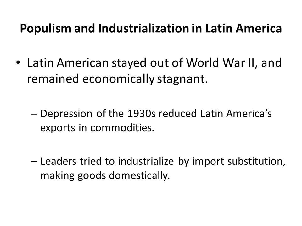 Populism and Industrialization in Latin America Latin American stayed out of World War II, and remained economically stagnant. – Depression of the 193