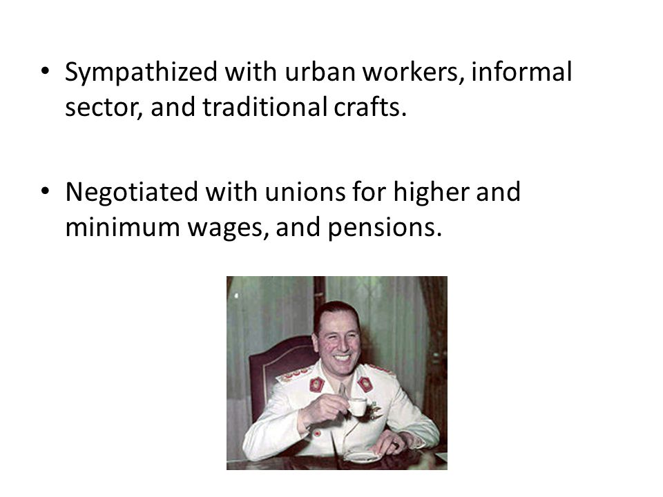 Sympathized with urban workers, informal sector, and traditional crafts. Negotiated with unions for higher and minimum wages, and pensions.