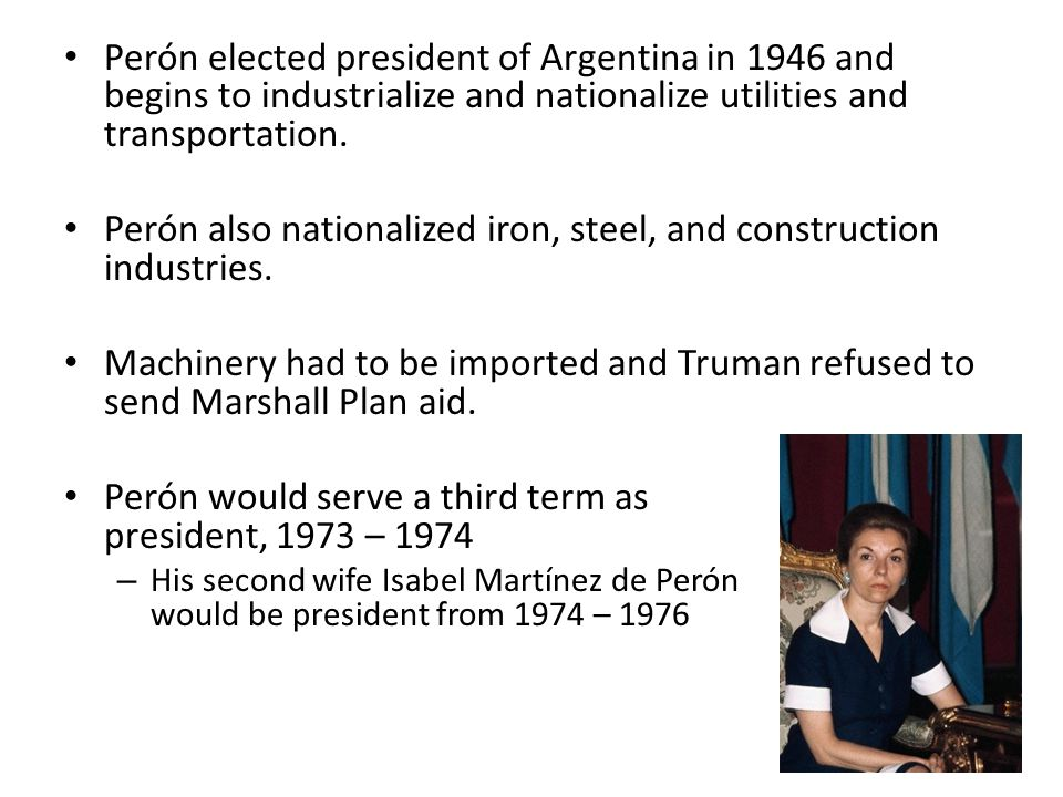 Perón elected president of Argentina in 1946 and begins to industrialize and nationalize utilities and transportation. Perón also nationalized iron, s