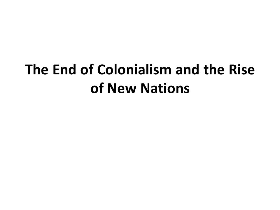 The End of Colonialism and the Rise of New Nations