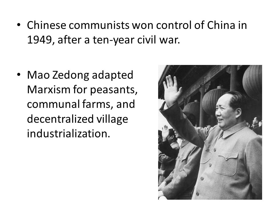 Chinese communists won control of China in 1949, after a ten-year civil war. Mao Zedong adapted Marxism for peasants, communal farms, and decentralize