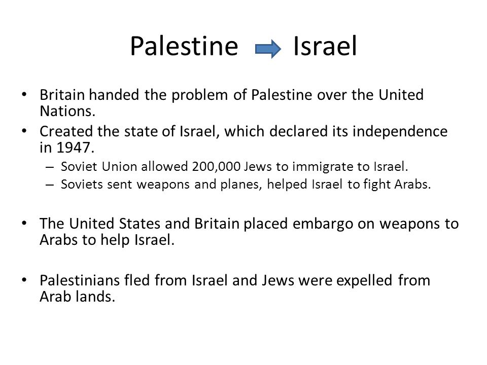 Palestine Israel Britain handed the problem of Palestine over the United Nations. Created the state of Israel, which declared its independence in 1947
