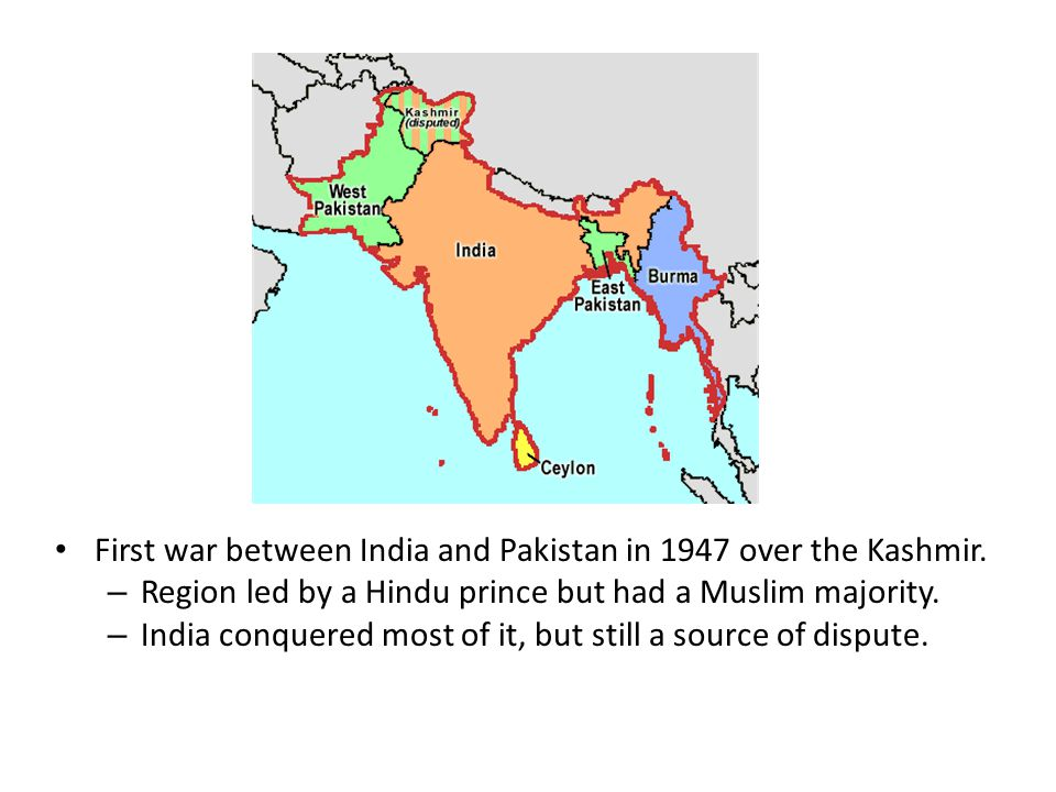 First war between India and Pakistan in 1947 over the Kashmir. – Region led by a Hindu prince but had a Muslim majority. – India conquered most of it,