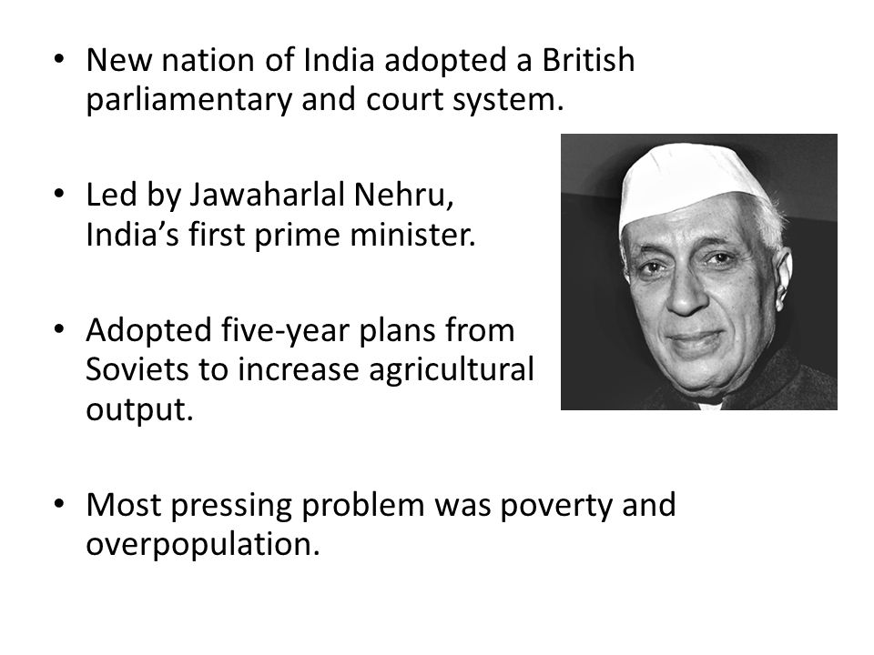 New nation of India adopted a British parliamentary and court system. Led by Jawaharlal Nehru, India's first prime minister. Adopted five-year plans f