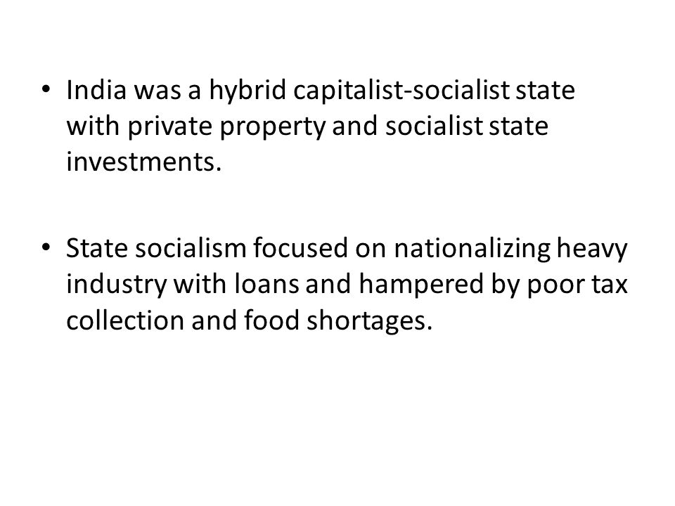 India was a hybrid capitalist-socialist state with private property and socialist state investments. State socialism focused on nationalizing heavy in