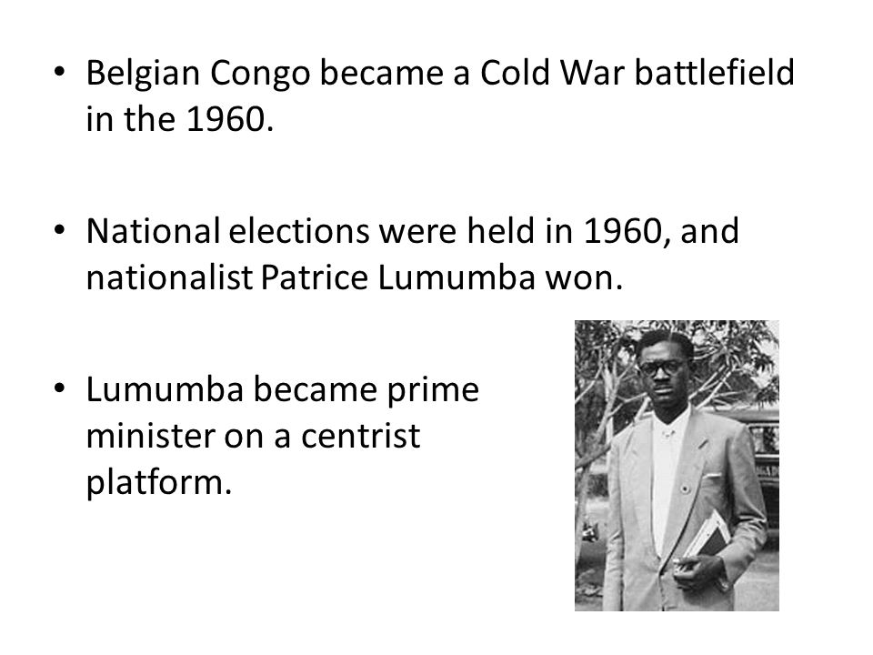 Belgian Congo became a Cold War battlefield in the 1960. National elections were held in 1960, and nationalist Patrice Lumumba won. Lumumba became pri