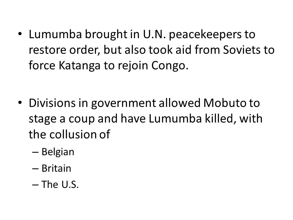 Lumumba brought in U.N. peacekeepers to restore order, but also took aid from Soviets to force Katanga to rejoin Congo. Divisions in government allowe
