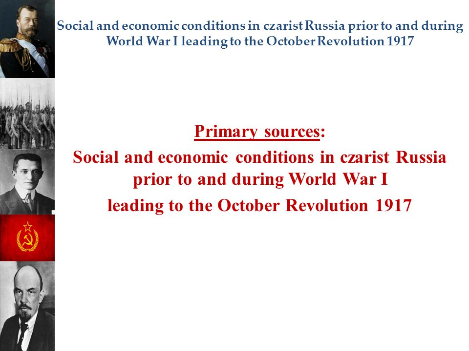 Social and economic conditions in czarist Russia prior to and during World War I leading to the October Revolution 1917 Primary sources: Social and ec
