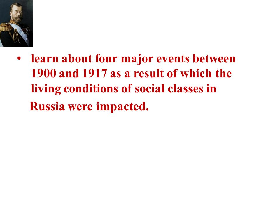 learn about four major events between 1900 and 1917 as a result of which the living conditions of social classes in Russia were impacted.