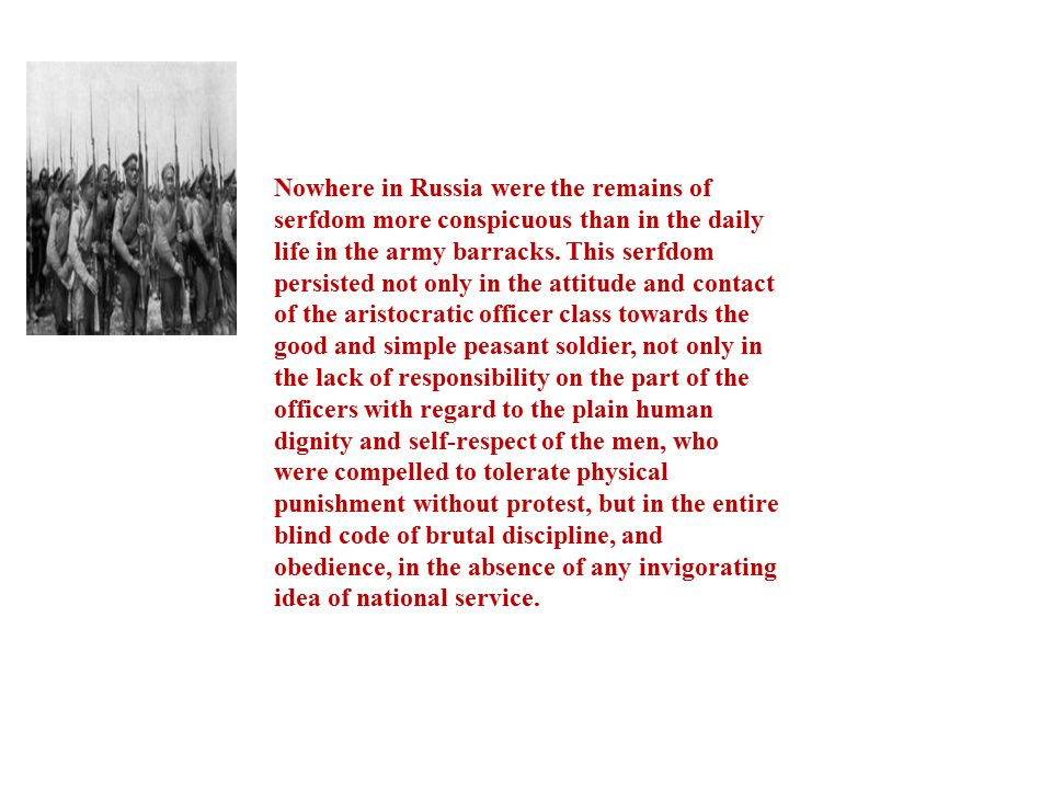 Nowhere in Russia were the remains of serfdom more conspicuous than in the daily life in the army barracks. This serfdom persisted not only in the att