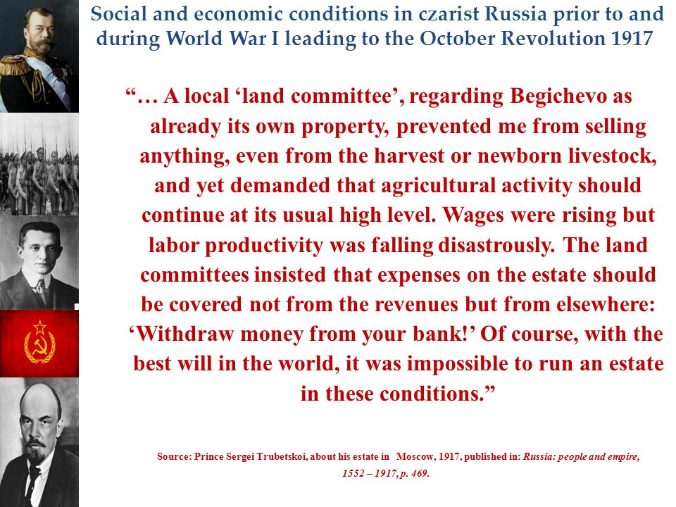 """Social and economic conditions in czarist Russia prior to and during World War I leading to the October Revolution 1917 """"… A local 'land committee', r"""