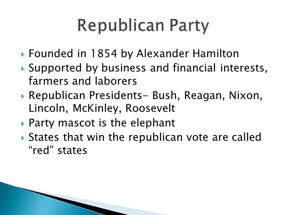  Founded in 1854 by Alexander Hamilton  Supported by business and financial interests, farmers and laborers  Republican Presidents- Bush, Reagan, Nixon, Lincoln, McKinley, Roosevelt  Party mascot is the elephant  States that win the republican vote are called red states