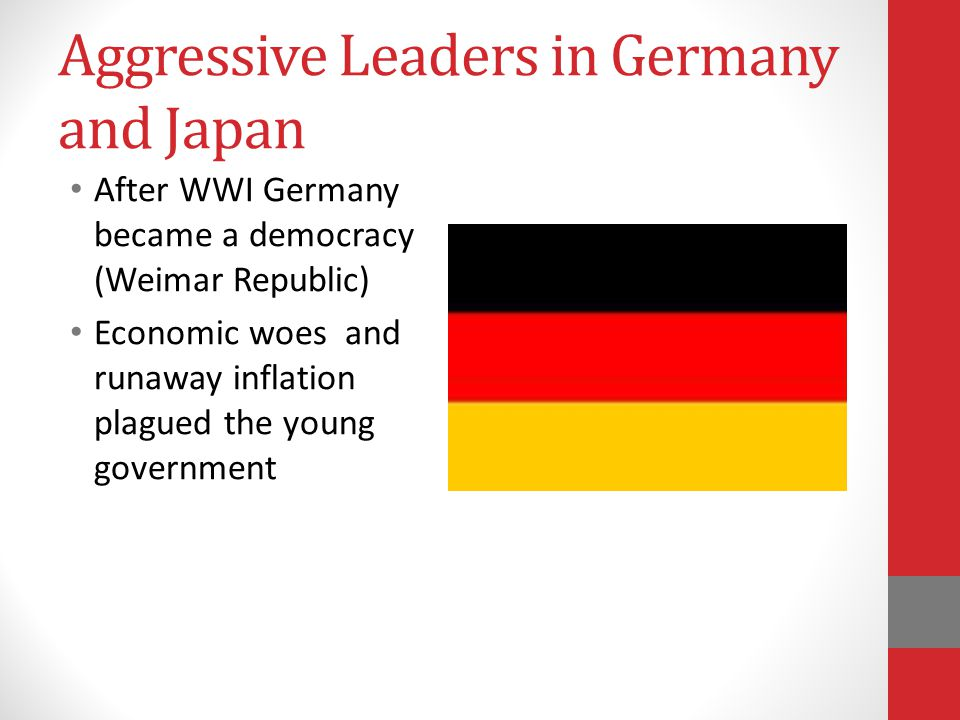 Aggressive Leaders in Germany and Japan After WWI Germany became a democracy (Weimar Republic) Economic woes and runaway inflation plagued the young government