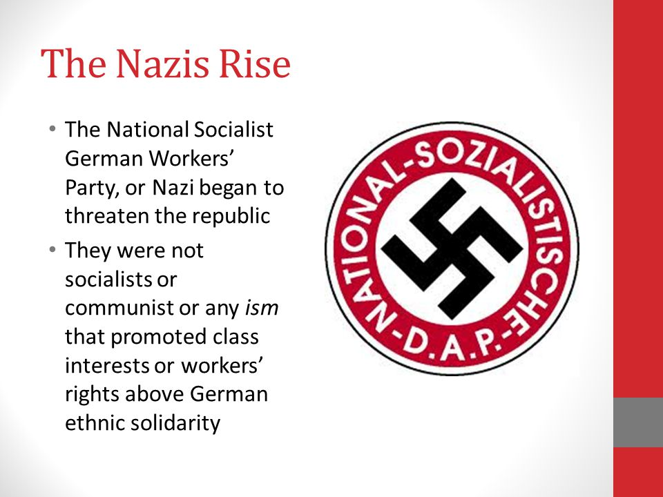 The Nazis Rise The National Socialist German Workers' Party, or Nazi began to threaten the republic They were not socialists or communist or any ism that promoted class interests or workers' rights above German ethnic solidarity